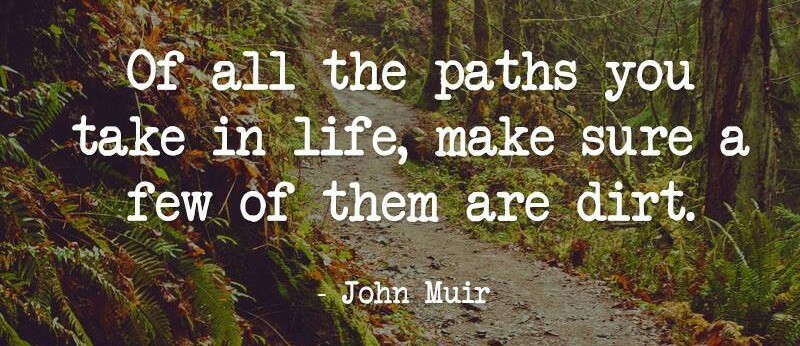 Of all the paths you take in life, make sure a few of them are dirt. -John Muir